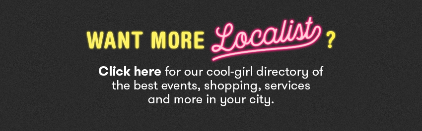 Click here for our cool-girl directory of the best events, shopping, services and more in your city